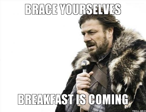 brace-yourselves-breakfast-is-coming